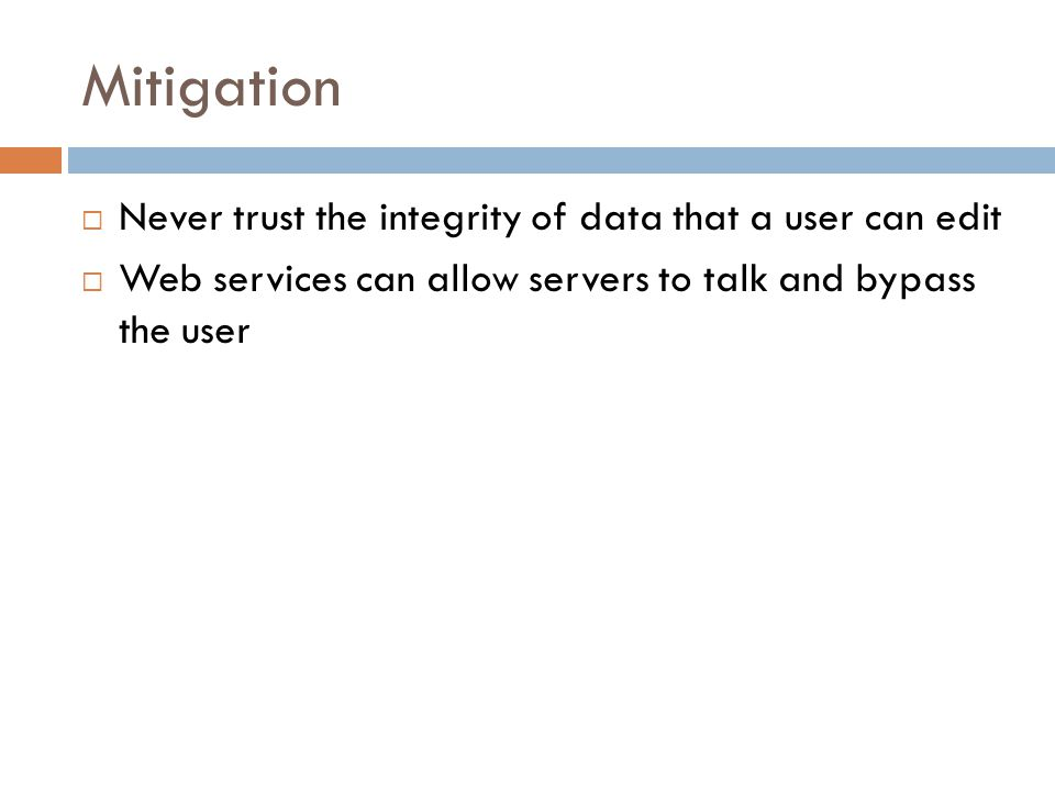 Mitigation  Never trust the integrity of data that a user can edit  Web services can allow servers to talk and bypass the user