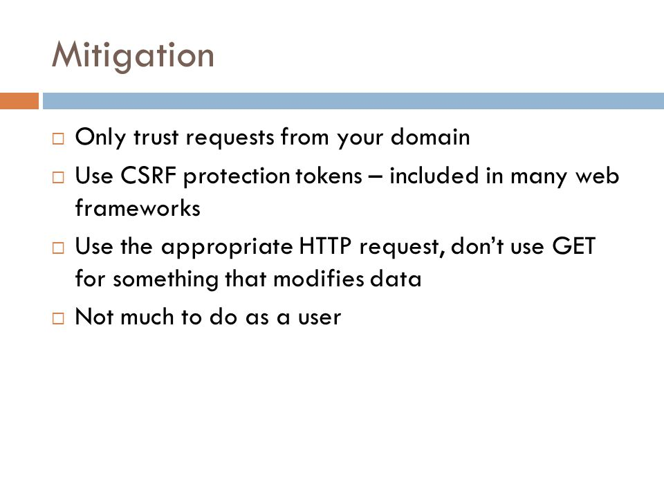Mitigation  Only trust requests from your domain  Use CSRF protection tokens – included in many web frameworks  Use the appropriate HTTP request, don't use GET for something that modifies data  Not much to do as a user