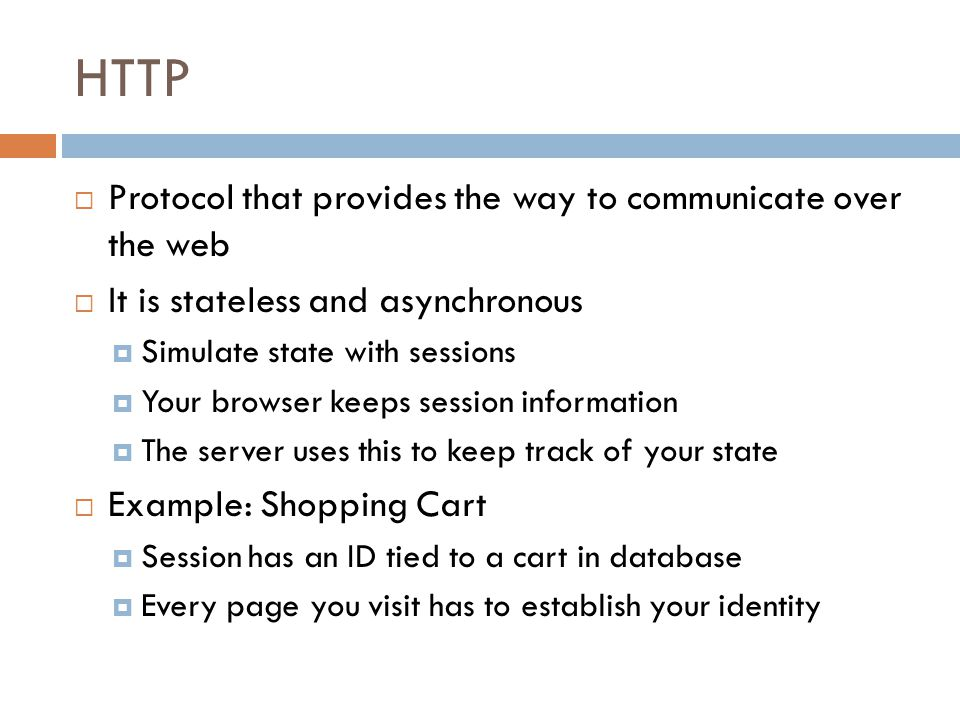 HTTP  Protocol that provides the way to communicate over the web  It is stateless and asynchronous  Simulate state with sessions  Your browser keeps session information  The server uses this to keep track of your state  Example: Shopping Cart  Session has an ID tied to a cart in database  Every page you visit has to establish your identity