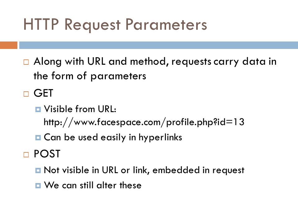 HTTP Request Parameters  Along with URL and method, requests carry data in the form of parameters  GET  Visible from URL:   id=13  Can be used easily in hyperlinks  POST  Not visible in URL or link, embedded in request  We can still alter these