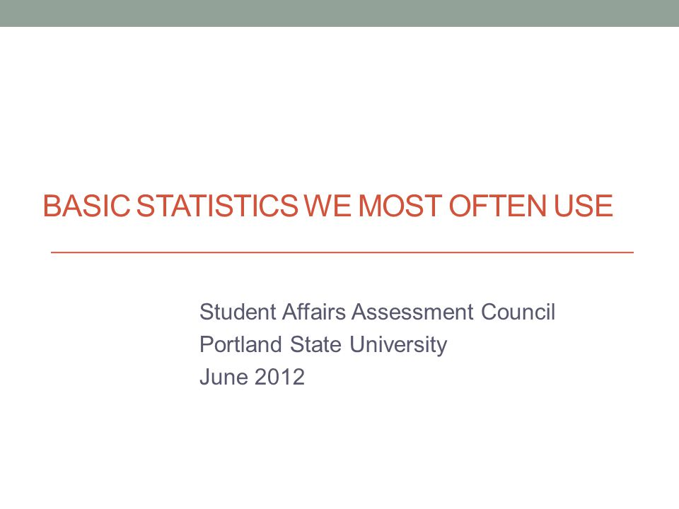 BASIC STATISTICS WE MOST OFTEN USE Student Affairs Assessment Council Portland State University June 2012