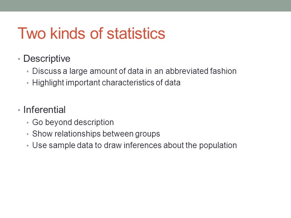 Two kinds of statistics Descriptive Discuss a large amount of data in an abbreviated fashion Highlight important characteristics of data Inferential Go beyond description Show relationships between groups Use sample data to draw inferences about the population