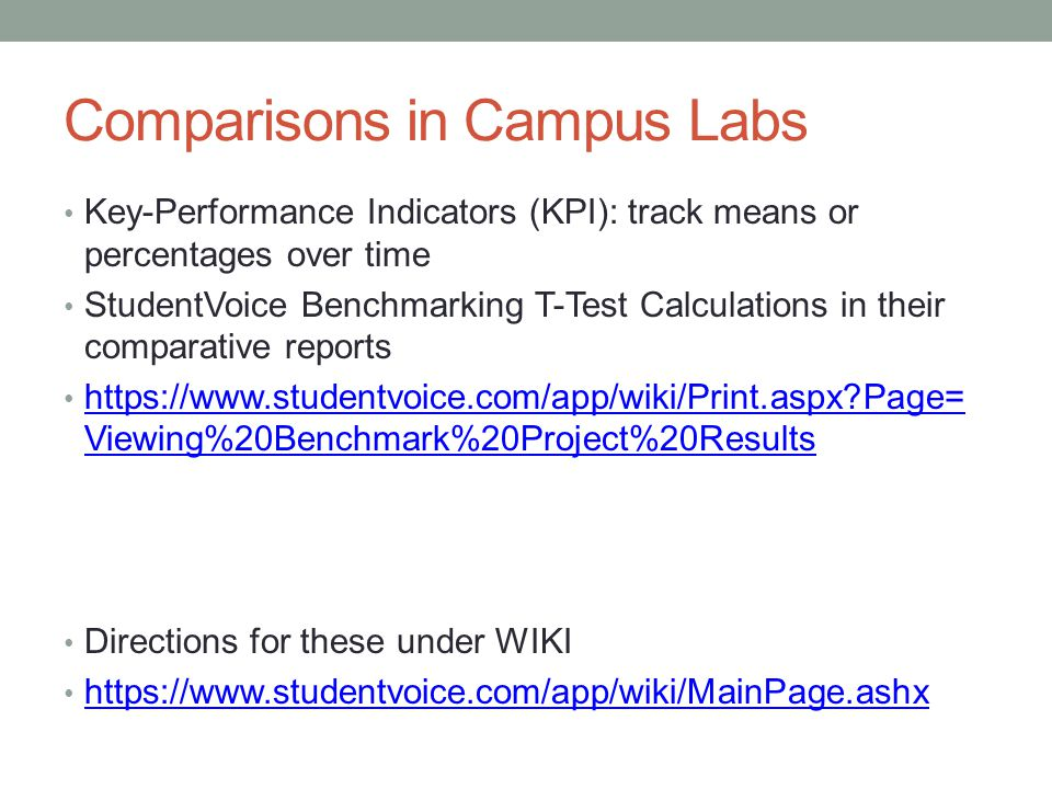 Comparisons in Campus Labs Key-Performance Indicators (KPI): track means or percentages over time StudentVoice Benchmarking T-Test Calculations in their comparative reports   Page= Viewing%20Benchmark%20Project%20Results   Page= Viewing%20Benchmark%20Project%20Results Directions for these under WIKI
