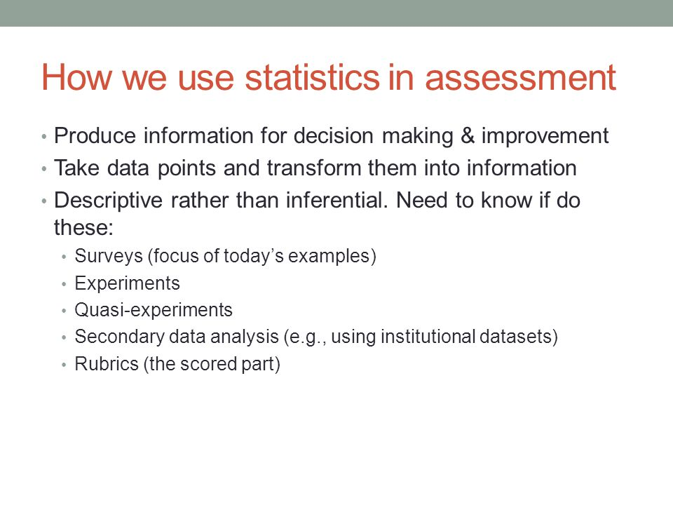 How we use statistics in assessment Produce information for decision making & improvement Take data points and transform them into information Descriptive rather than inferential.