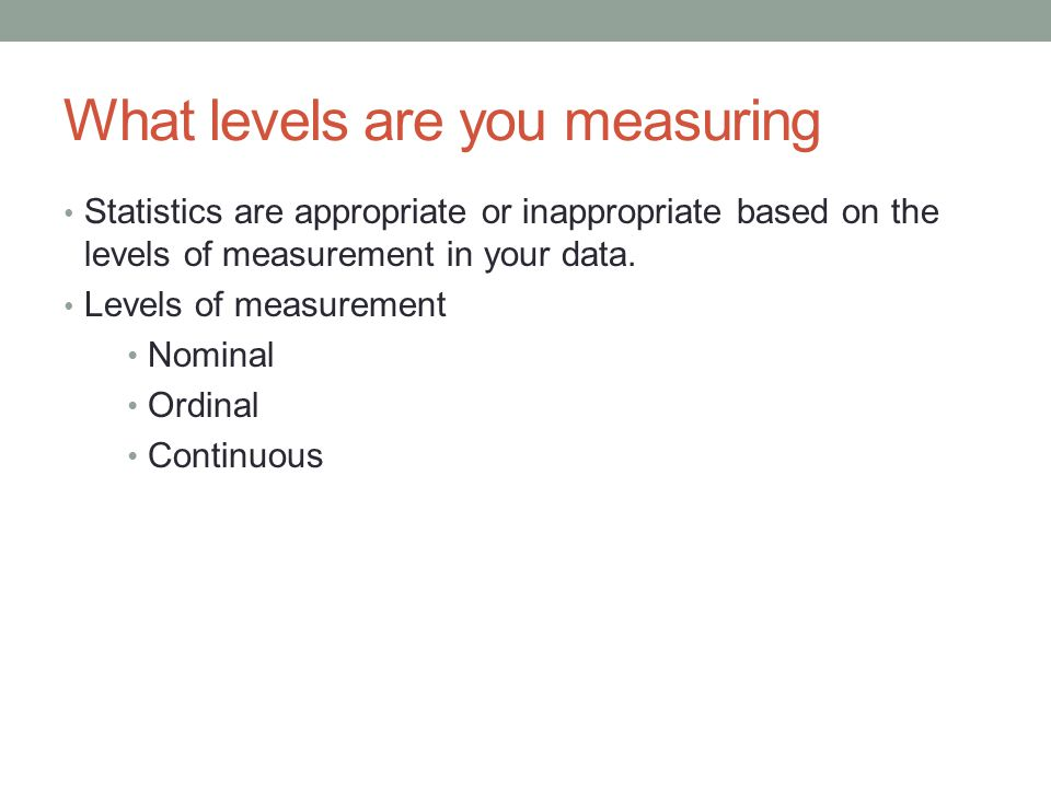 What levels are you measuring Statistics are appropriate or inappropriate based on the levels of measurement in your data.