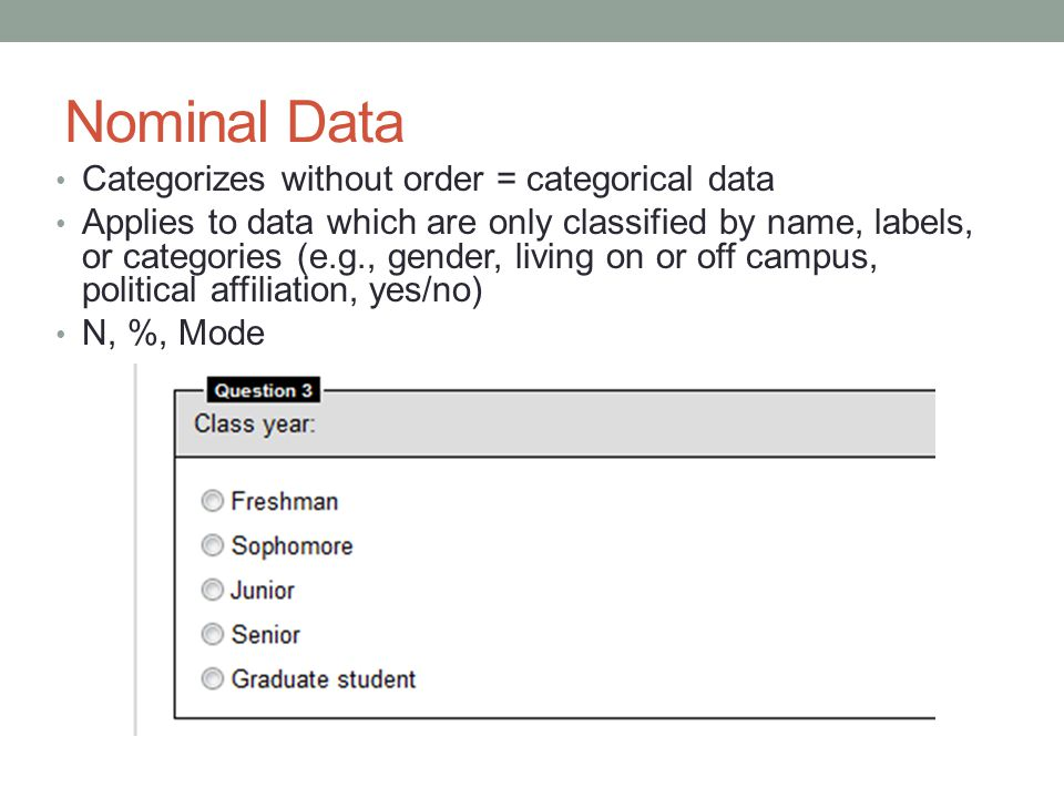 Nominal Data Categorizes without order = categorical data Applies to data which are only classified by name, labels, or categories (e.g., gender, living on or off campus, political affiliation, yes/no) N, %, Mode