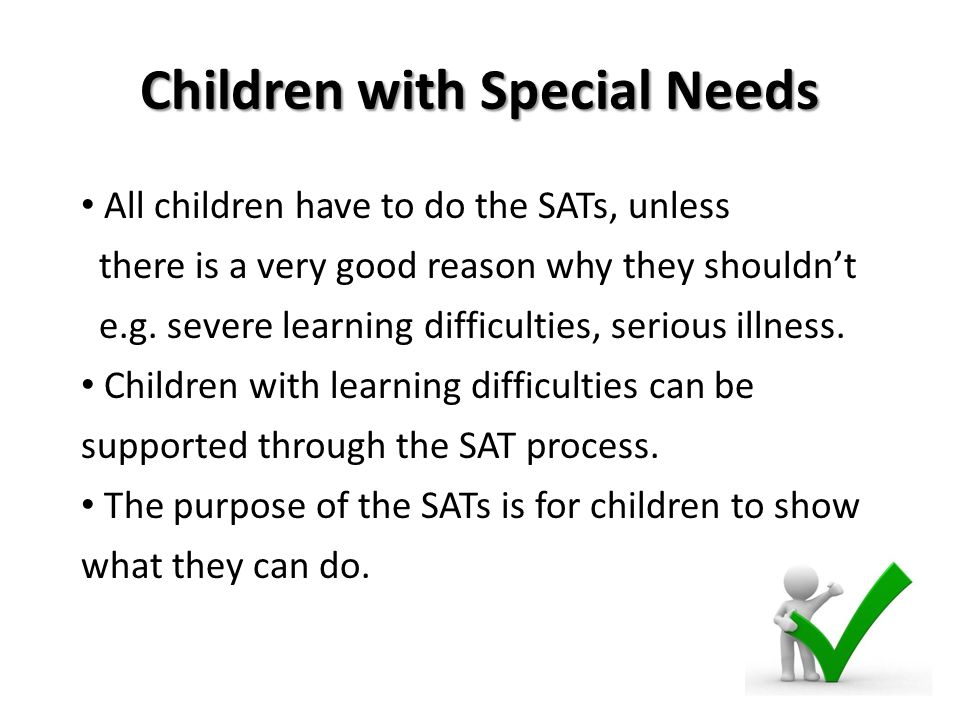 Children with Special Needs All children have to do the SATs, unless there is a very good reason why they shouldn't e.g.