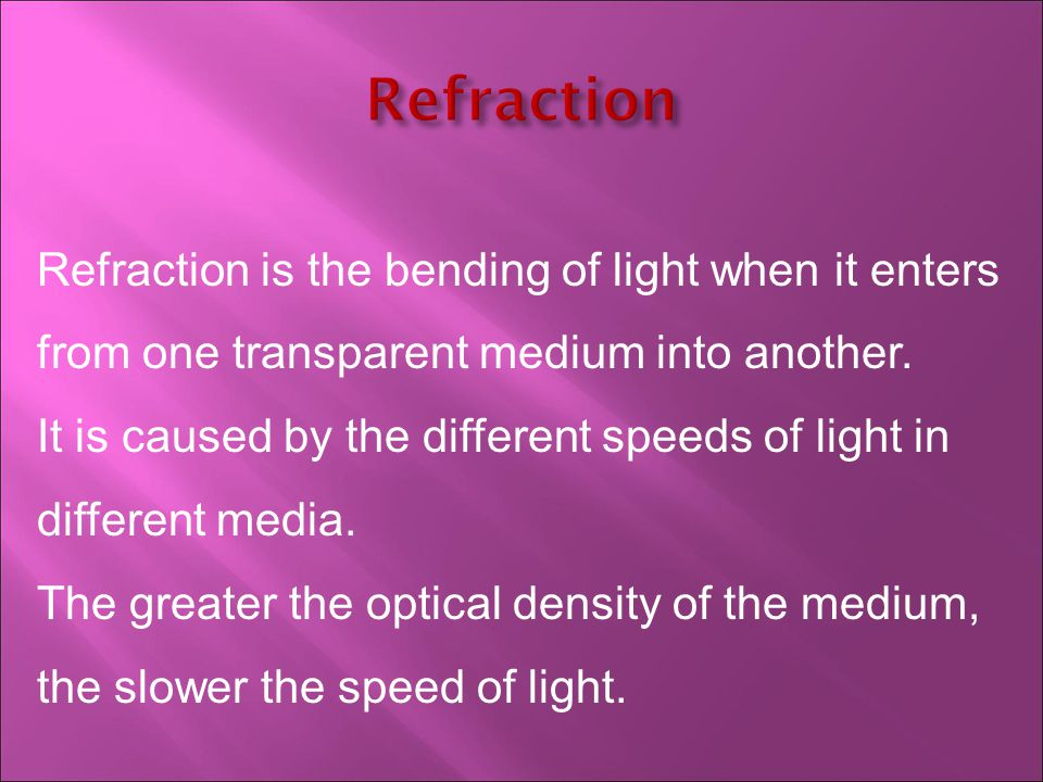 Refraction is the bending of light when it enters from one transparent medium into another.