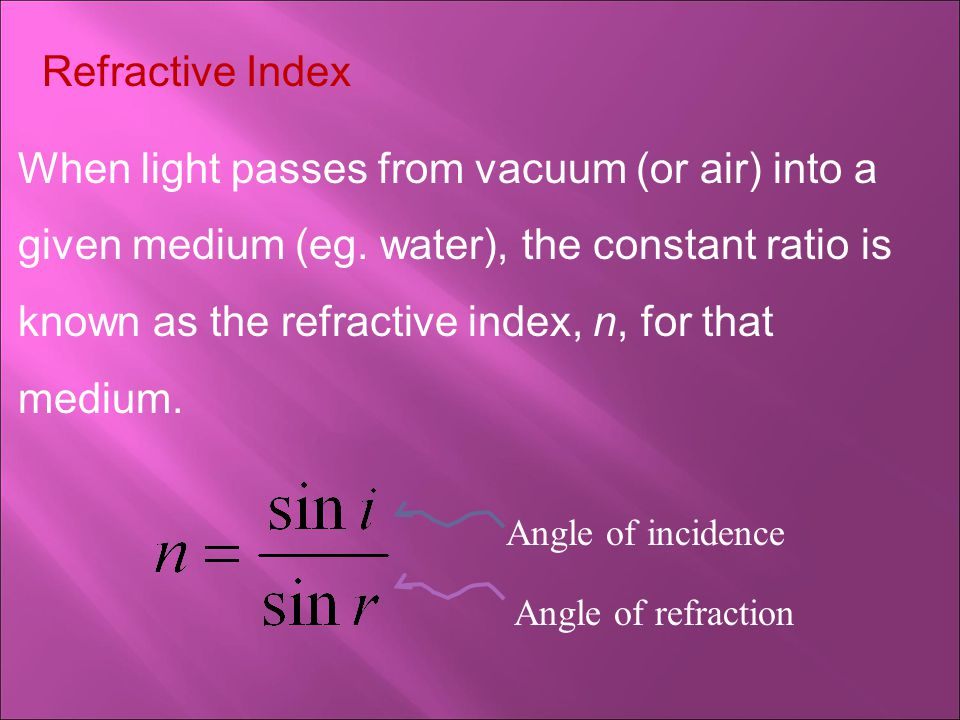 Refractive Index When light passes from vacuum (or air) into a given medium (eg.