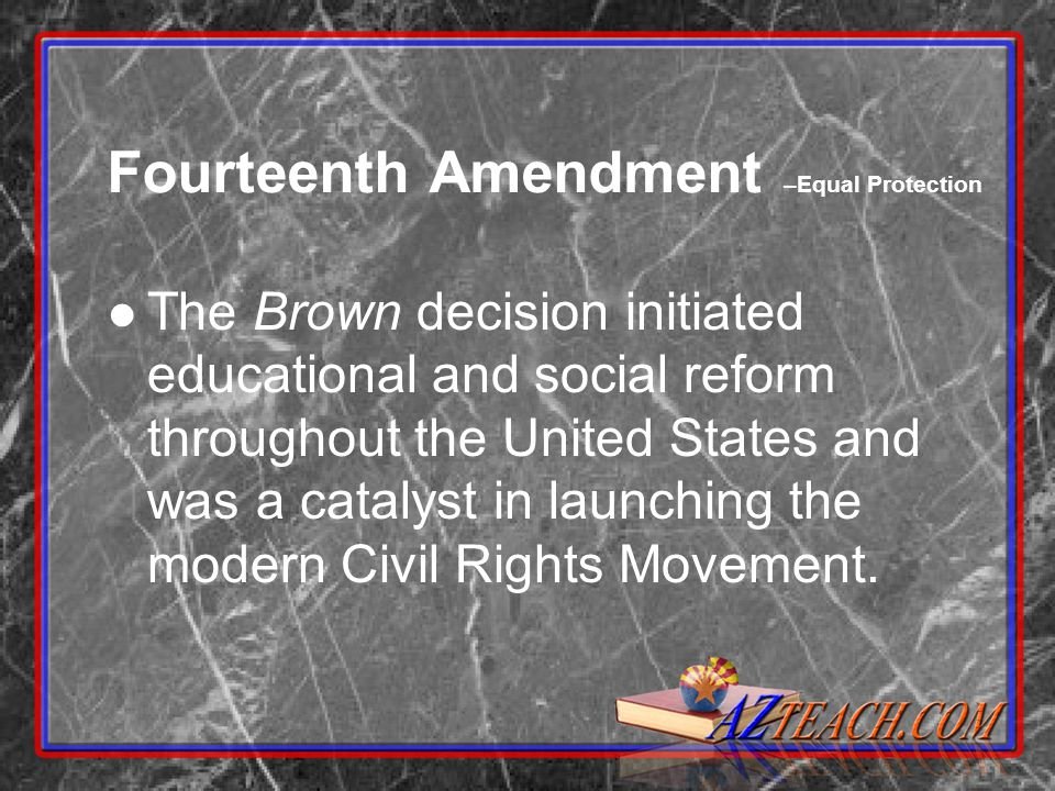 Fourteenth Amendment –Equal Protection The Brown decision initiated educational and social reform throughout the United States and was a catalyst in launching the modern Civil Rights Movement.