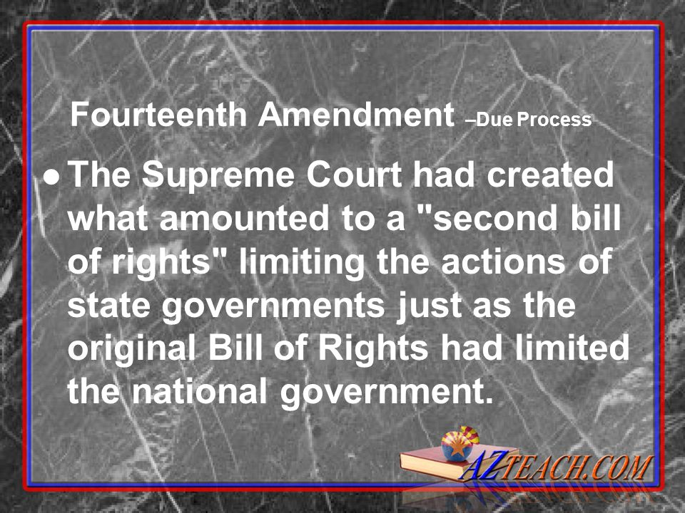 Fourteenth Amendment –Due Process The Supreme Court had created what amounted to a second bill of rights limiting the actions of state governments just as the original Bill of Rights had limited the national government.