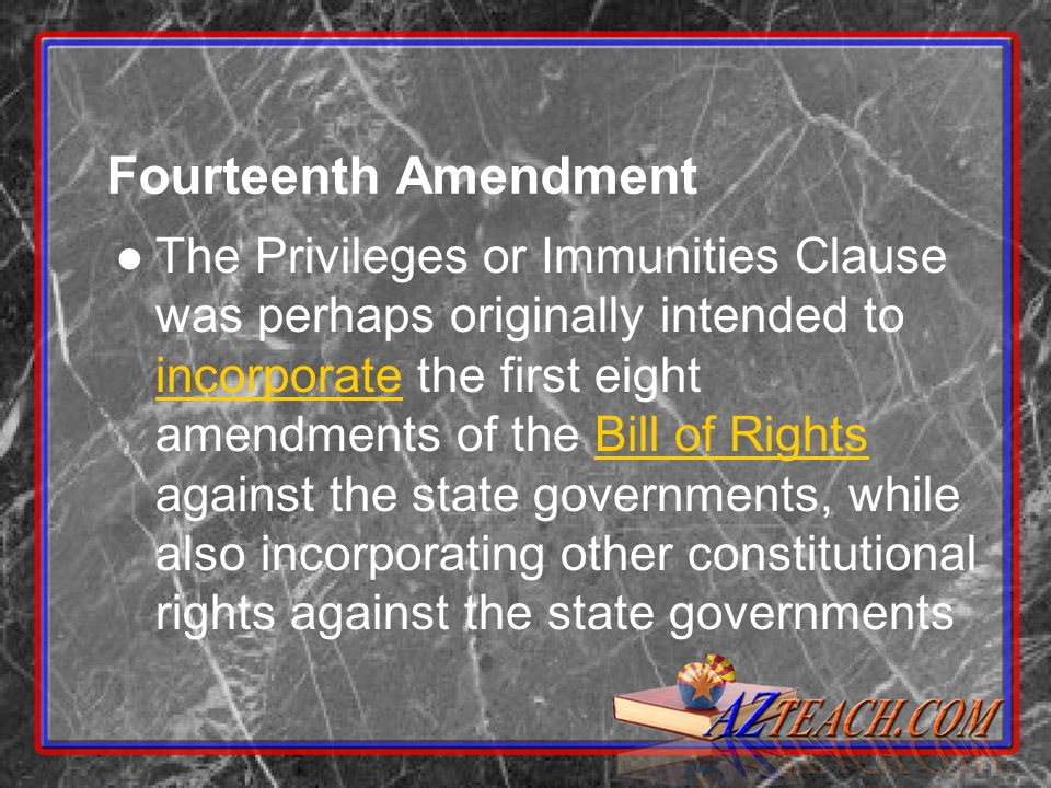 Fourteenth Amendment The Privileges or Immunities Clause was perhaps originally intended to incorporate the first eight amendments of the Bill of Rights against the state governments, while also incorporating other constitutional rights against the state governments incorporateBill of Rights