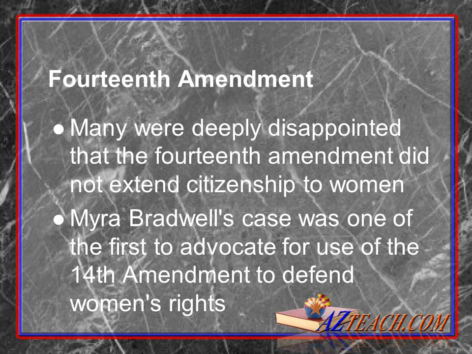 Fourteenth Amendment Many were deeply disappointed that the fourteenth amendment did not extend citizenship to women Myra Bradwell s case was one of the first to advocate for use of the 14th Amendment to defend women s rights