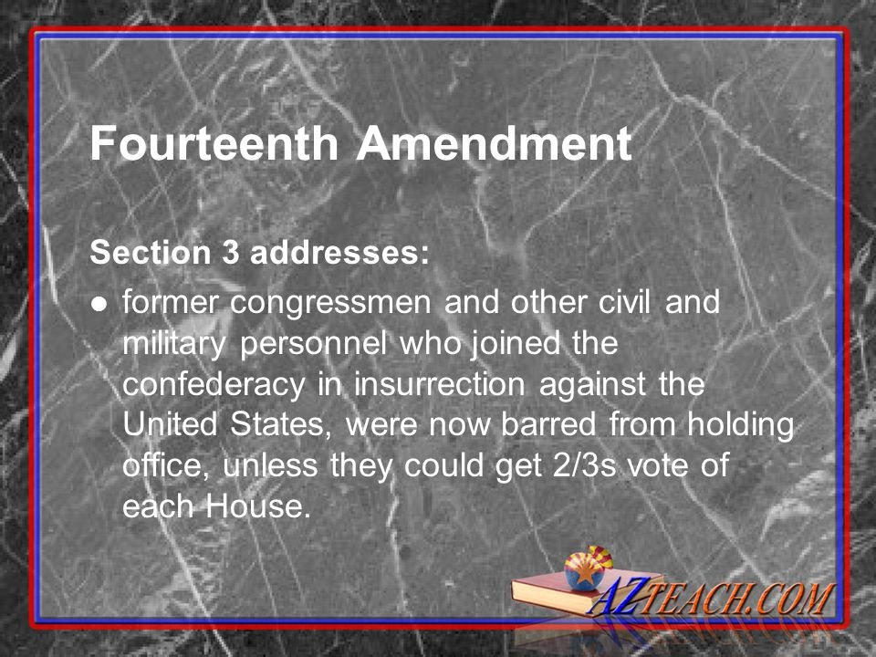 Fourteenth Amendment Section 3 addresses: former congressmen and other civil and military personnel who joined the confederacy in insurrection against the United States, were now barred from holding office, unless they could get 2/3s vote of each House.