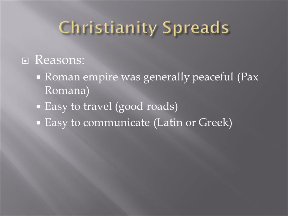  Reasons:  Roman empire was generally peaceful (Pax Romana)  Easy to travel (good roads)  Easy to communicate (Latin or Greek)