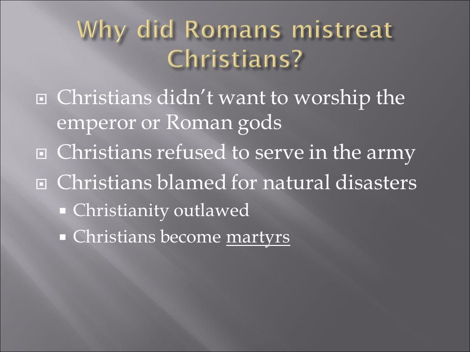  Christians didn't want to worship the emperor or Roman gods  Christians refused to serve in the army  Christians blamed for natural disasters  Christianity outlawed  Christians become martyrs