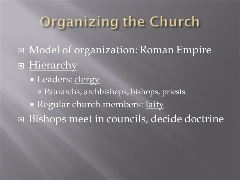  Model of organization: Roman Empire  Hierarchy  Leaders: clergy  Patriarchs, archbishops, bishops, priests  Regular church members: laity  Bishops meet in councils, decide doctrine