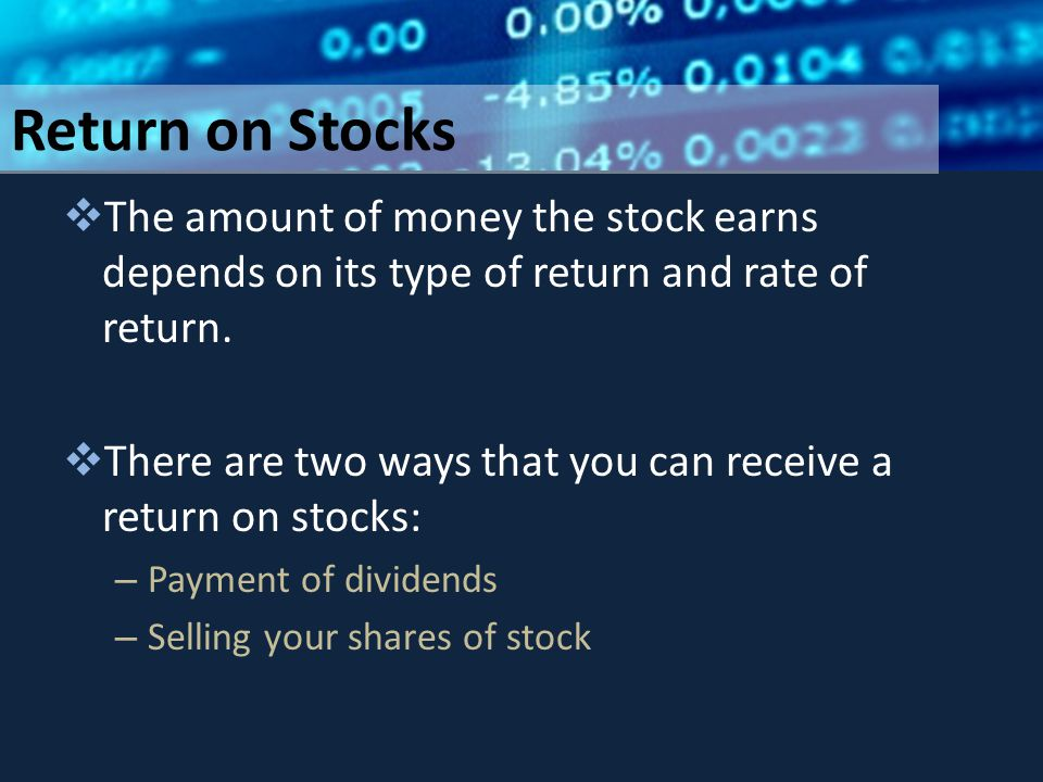 Return on Stocks  The amount of money the stock earns depends on its type of return and rate of return.