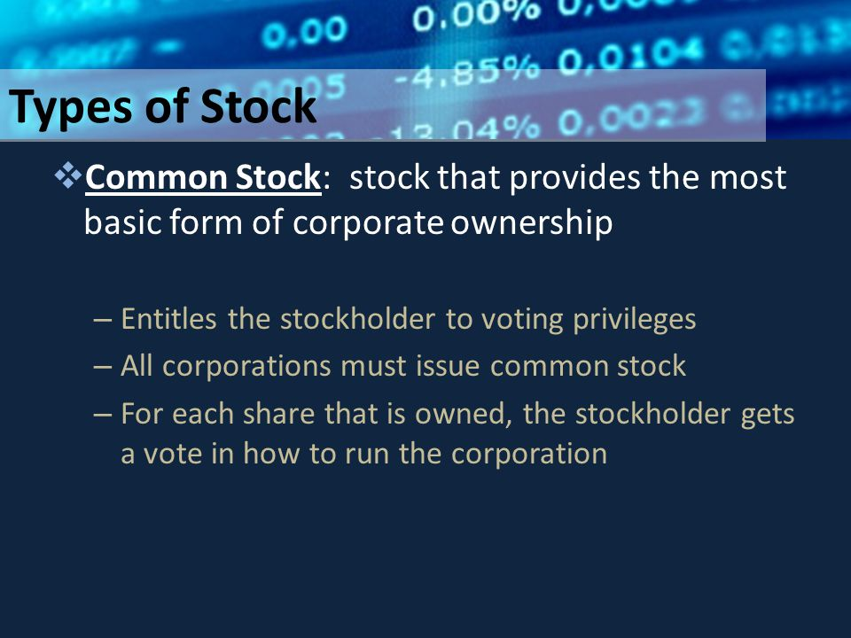 Types of Stock  Common Stock: stock that provides the most basic form of corporate ownership – Entitles the stockholder to voting privileges – All corporations must issue common stock – For each share that is owned, the stockholder gets a vote in how to run the corporation