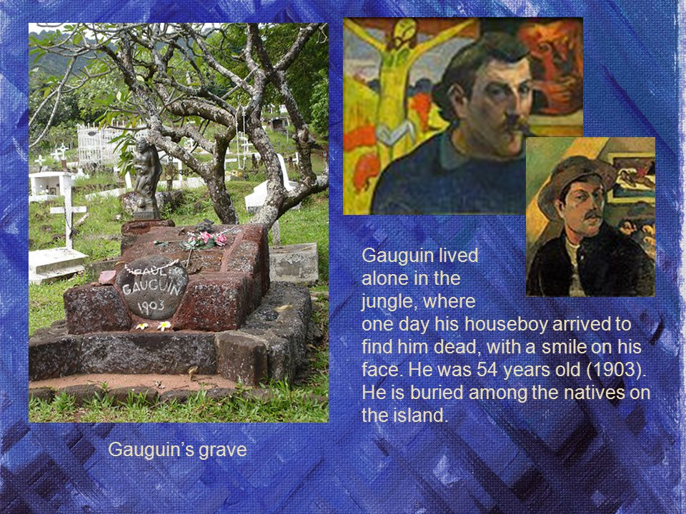 Gauguin's grave Gauguin lived alone in the jungle, where one day his houseboy arrived to find him dead, with a smile on his face.