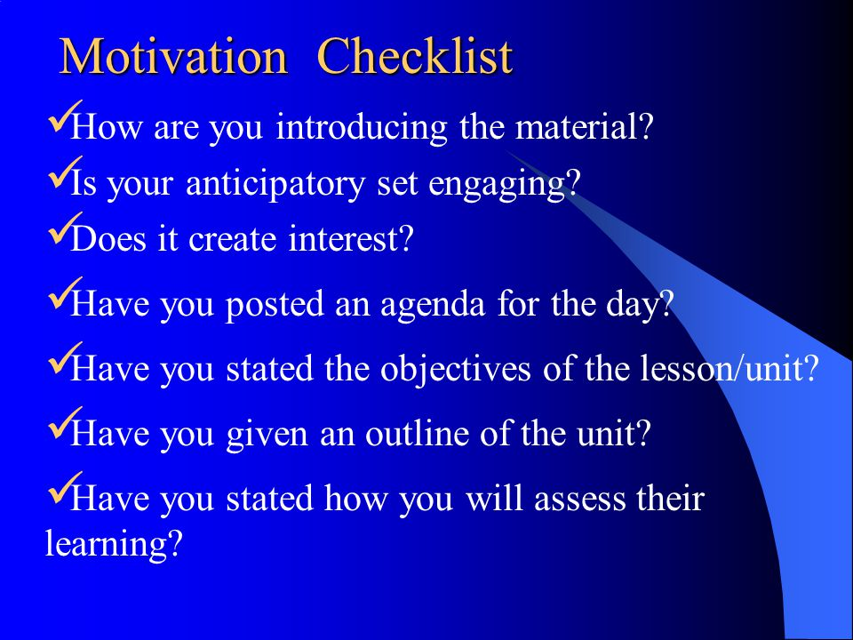 Motivation Checklist How are you introducing the material? Is your anticipatory set engaging? Does it create interest? Have you posted an agenda for t