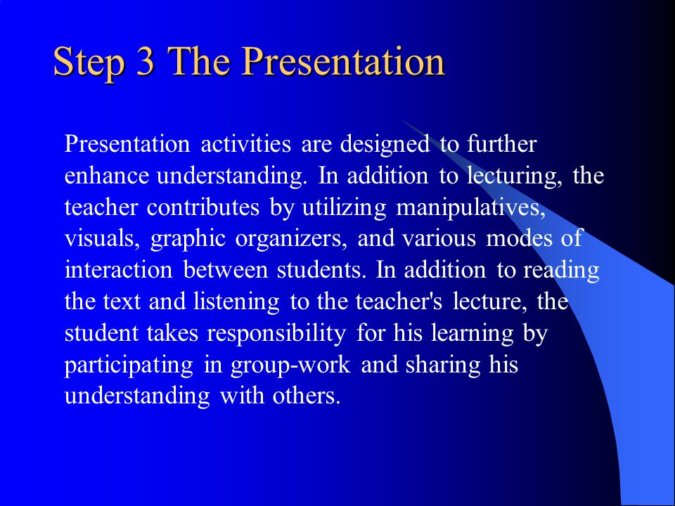 Step 3 The Presentation Presentation activities are designed to further enhance understanding. In addition to lecturing, the teacher contributes by ut