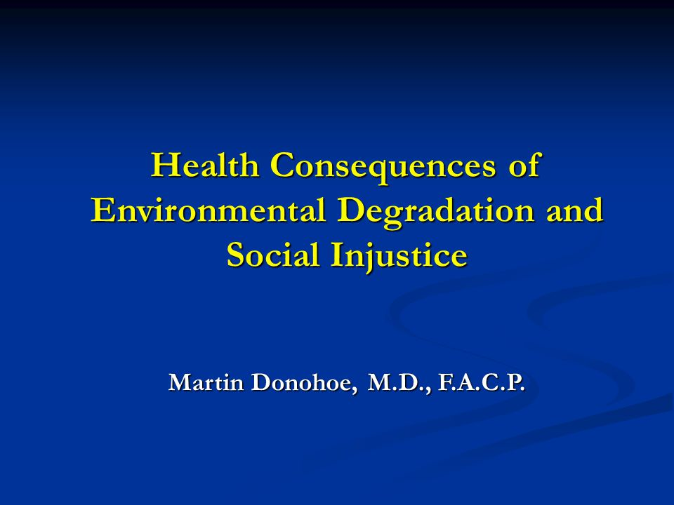 Health Consequences of Environmental Degradation and Social Injustice Martin Donohoe, M.D., F.A.C.P.