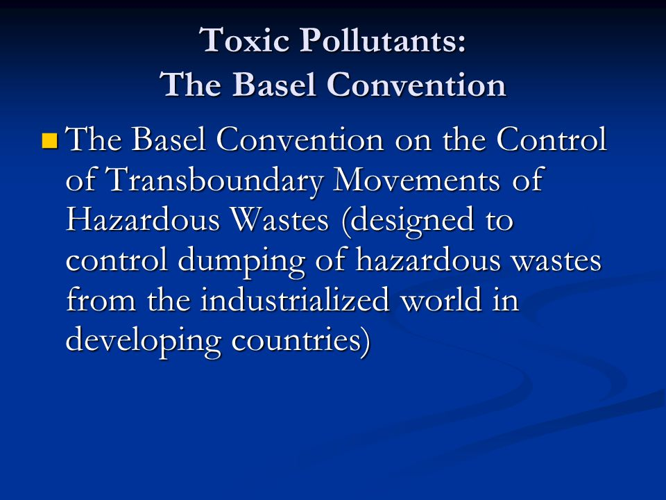Toxic Pollutants: The Basel Convention The Basel Convention on the Control of Transboundary Movements of Hazardous Wastes (designed to control dumping of hazardous wastes from the industrialized world in developing countries) The Basel Convention on the Control of Transboundary Movements of Hazardous Wastes (designed to control dumping of hazardous wastes from the industrialized world in developing countries)