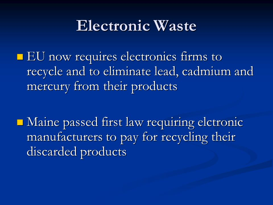 Electronic Waste EU now requires electronics firms to recycle and to eliminate lead, cadmium and mercury from their products EU now requires electronics firms to recycle and to eliminate lead, cadmium and mercury from their products Maine passed first law requiring elctronic manufacturers to pay for recycling their discarded products Maine passed first law requiring elctronic manufacturers to pay for recycling their discarded products