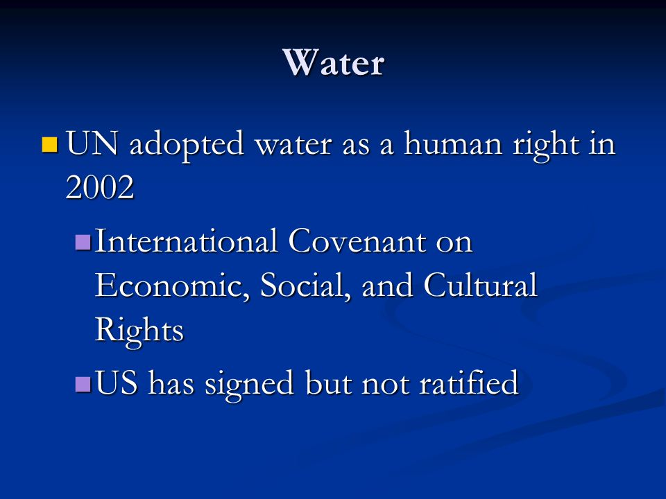 Water UN adopted water as a human right in 2002 UN adopted water as a human right in 2002 International Covenant on Economic, Social, and Cultural Rights International Covenant on Economic, Social, and Cultural Rights US has signed but not ratified US has signed but not ratified