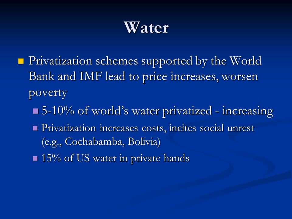 Water Privatization schemes supported by the World Bank and IMF lead to price increases, worsen poverty Privatization schemes supported by the World Bank and IMF lead to price increases, worsen poverty 5-10% of world's water privatized - increasing 5-10% of world's water privatized - increasing Privatization increases costs, incites social unrest (e.g., Cochabamba, Bolivia) Privatization increases costs, incites social unrest (e.g., Cochabamba, Bolivia) 15% of US water in private hands 15% of US water in private hands