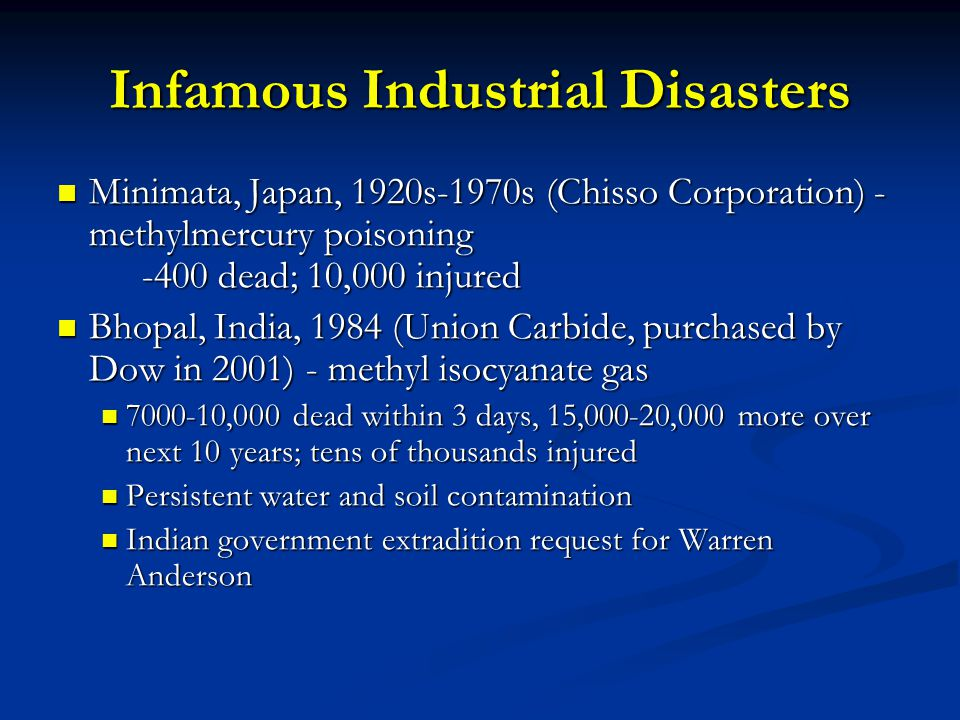 Infamous Industrial Disasters Minimata, Japan, 1920s-1970s (Chisso Corporation) - methylmercury poisoning -400 dead; 10,000 injured Minimata, Japan, 1920s-1970s (Chisso Corporation) - methylmercury poisoning -400 dead; 10,000 injured Bhopal, India, 1984 (Union Carbide, purchased by Dow in 2001) - methyl isocyanate gas Bhopal, India, 1984 (Union Carbide, purchased by Dow in 2001) - methyl isocyanate gas 7000-10,000 dead within 3 days, 15,000-20,000 more over next 10 years; tens of thousands injured 7000-10,000 dead within 3 days, 15,000-20,000 more over next 10 years; tens of thousands injured Persistent water and soil contamination Persistent water and soil contamination Indian government extradition request for Warren Anderson Indian government extradition request for Warren Anderson