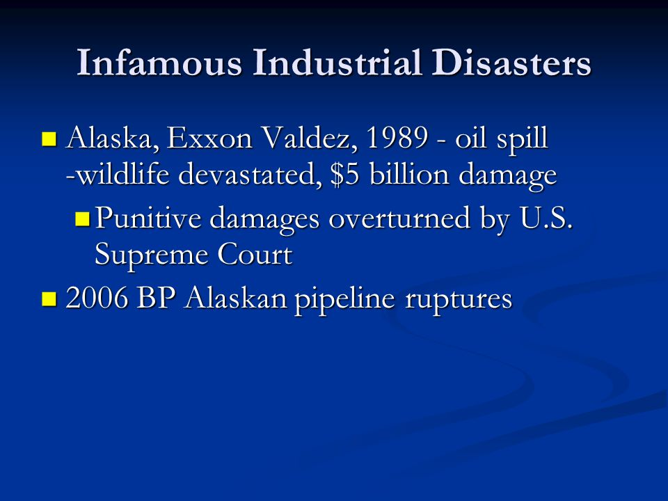 Infamous Industrial Disasters Alaska, Exxon Valdez, oil spill -wildlife devastated, $5 billion damage Alaska, Exxon Valdez, oil spill -wildlife devastated, $5 billion damage Punitive damages overturned by U.S.