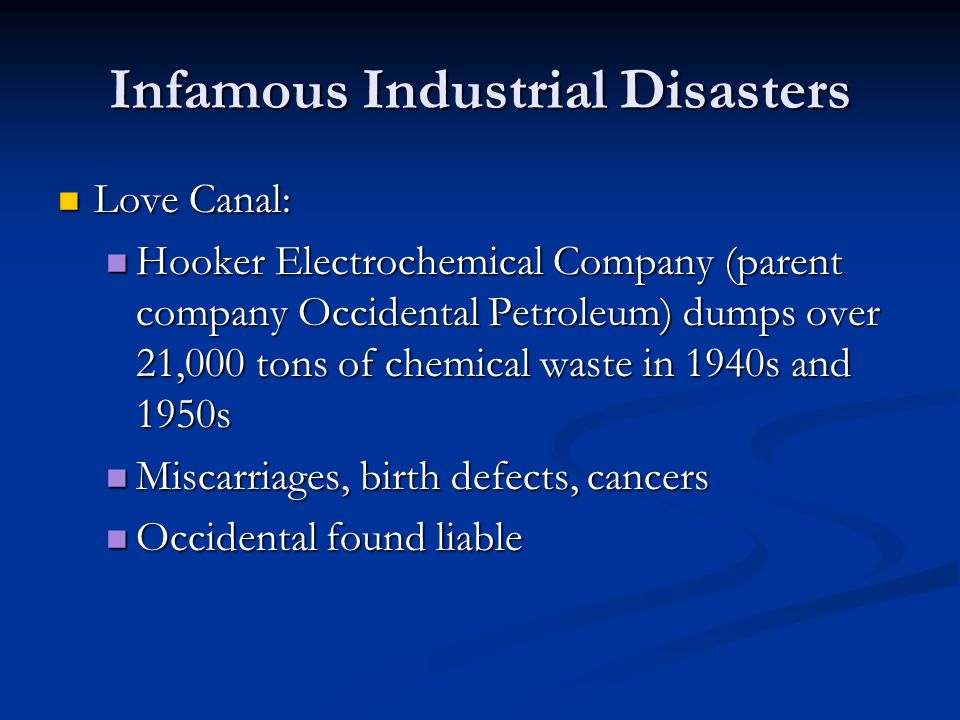 Infamous Industrial Disasters Love Canal: Love Canal: Hooker Electrochemical Company (parent company Occidental Petroleum) dumps over 21,000 tons of chemical waste in 1940s and 1950s Hooker Electrochemical Company (parent company Occidental Petroleum) dumps over 21,000 tons of chemical waste in 1940s and 1950s Miscarriages, birth defects, cancers Miscarriages, birth defects, cancers Occidental found liable Occidental found liable
