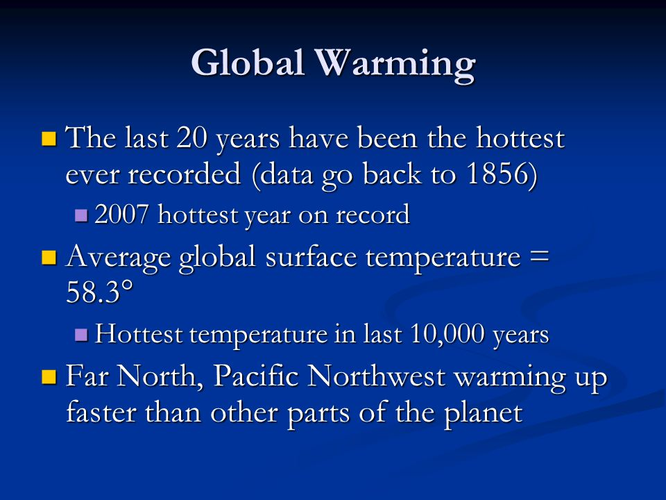 Global Warming The last 20 years have been the hottest ever recorded (data go back to 1856) The last 20 years have been the hottest ever recorded (data go back to 1856) 2007 hottest year on record 2007 hottest year on record Average global surface temperature = 58.3° Average global surface temperature = 58.3° Hottest temperature in last 10,000 years Hottest temperature in last 10,000 years Far North, Pacific Northwest warming up faster than other parts of the planet Far North, Pacific Northwest warming up faster than other parts of the planet