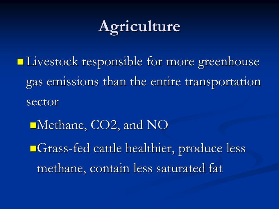 Agriculture Livestock responsible for more greenhouse gas emissions than the entire transportation sector Livestock responsible for more greenhouse gas emissions than the entire transportation sector Methane, CO2, and NO Methane, CO2, and NO Grass-fed cattle healthier, produce less methane, contain less saturated fat Grass-fed cattle healthier, produce less methane, contain less saturated fat