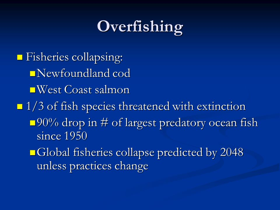 Overfishing Fisheries collapsing: Fisheries collapsing: Newfoundland cod Newfoundland cod West Coast salmon West Coast salmon 1/3 of fish species threatened with extinction 1/3 of fish species threatened with extinction 90% drop in # of largest predatory ocean fish since % drop in # of largest predatory ocean fish since 1950 Global fisheries collapse predicted by 2048 unless practices change Global fisheries collapse predicted by 2048 unless practices change