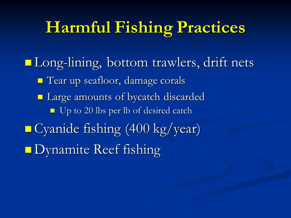 Harmful Fishing Practices Long-lining, bottom trawlers, drift nets Long-lining, bottom trawlers, drift nets Tear up seafloor, damage corals Tear up seafloor, damage corals Large amounts of bycatch discarded Large amounts of bycatch discarded Up to 20 lbs per lb of desired catch Up to 20 lbs per lb of desired catch Cyanide fishing (400 kg/year) Cyanide fishing (400 kg/year) Dynamite Reef fishing Dynamite Reef fishing