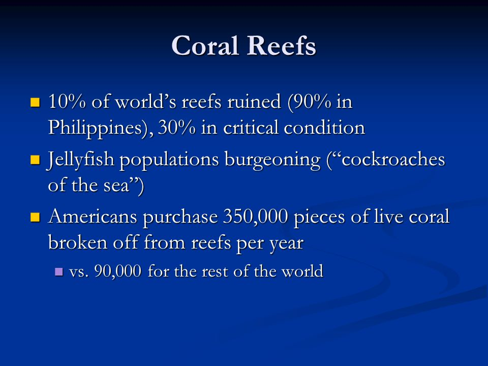 Coral Reefs 10% of world's reefs ruined (90% in Philippines), 30% in critical condition 10% of world's reefs ruined (90% in Philippines), 30% in critical condition Jellyfish populations burgeoning ( cockroaches of the sea ) Jellyfish populations burgeoning ( cockroaches of the sea ) Americans purchase 350,000 pieces of live coral broken off from reefs per year Americans purchase 350,000 pieces of live coral broken off from reefs per year vs.