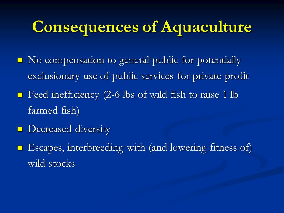 Consequences of Aquaculture No compensation to general public for potentially exclusionary use of public services for private profit No compensation to general public for potentially exclusionary use of public services for private profit Feed inefficiency (2-6 lbs of wild fish to raise 1 lb farmed fish) Feed inefficiency (2-6 lbs of wild fish to raise 1 lb farmed fish) Decreased diversity Decreased diversity Escapes, interbreeding with (and lowering fitness of) wild stocks Escapes, interbreeding with (and lowering fitness of) wild stocks