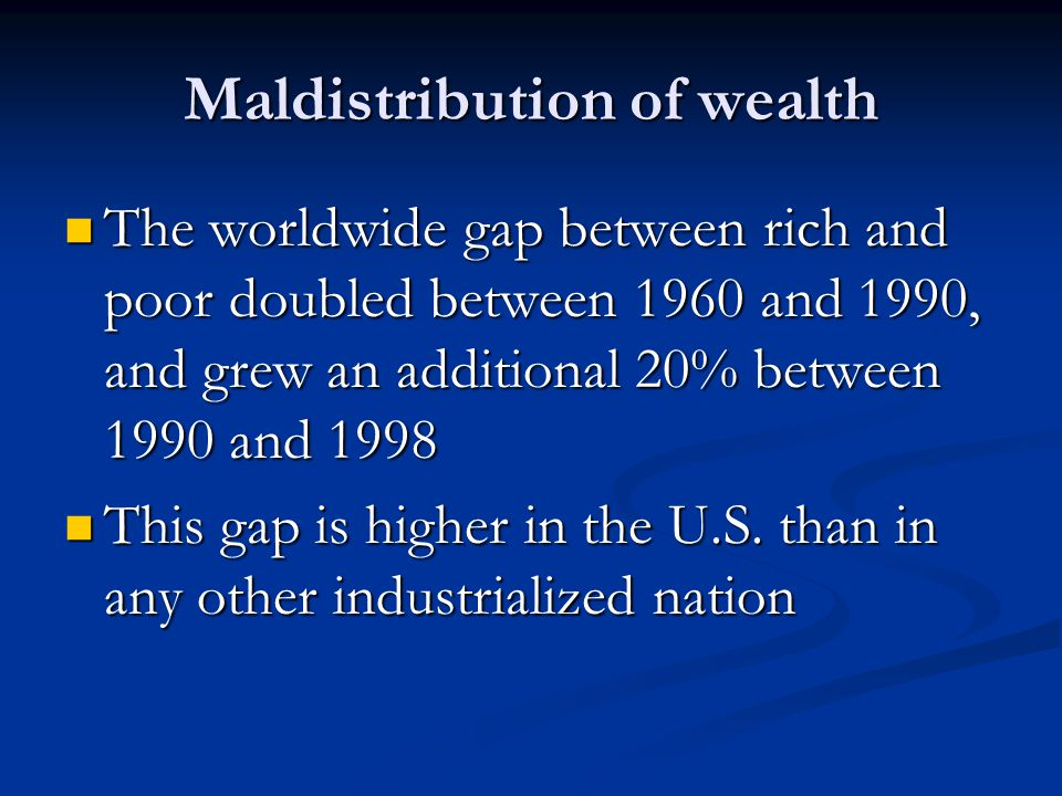 Maldistribution of wealth The worldwide gap between rich and poor doubled between 1960 and 1990, and grew an additional 20% between 1990 and 1998 The worldwide gap between rich and poor doubled between 1960 and 1990, and grew an additional 20% between 1990 and 1998 This gap is higher in the U.S.