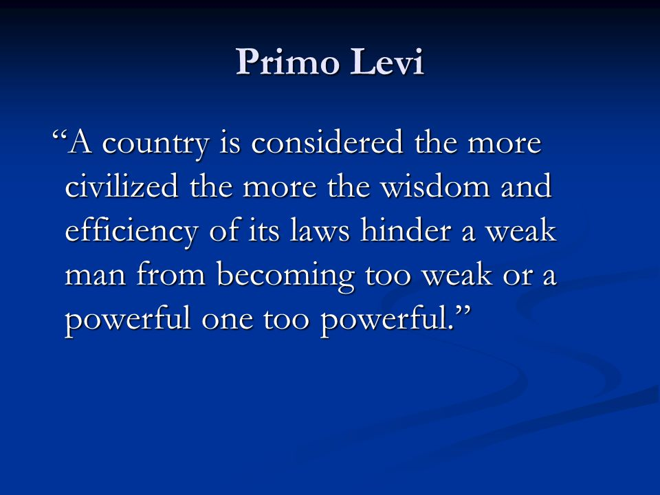 Primo Levi A country is considered the more civilized the more the wisdom and efficiency of its laws hinder a weak man from becoming too weak or a powerful one too powerful.