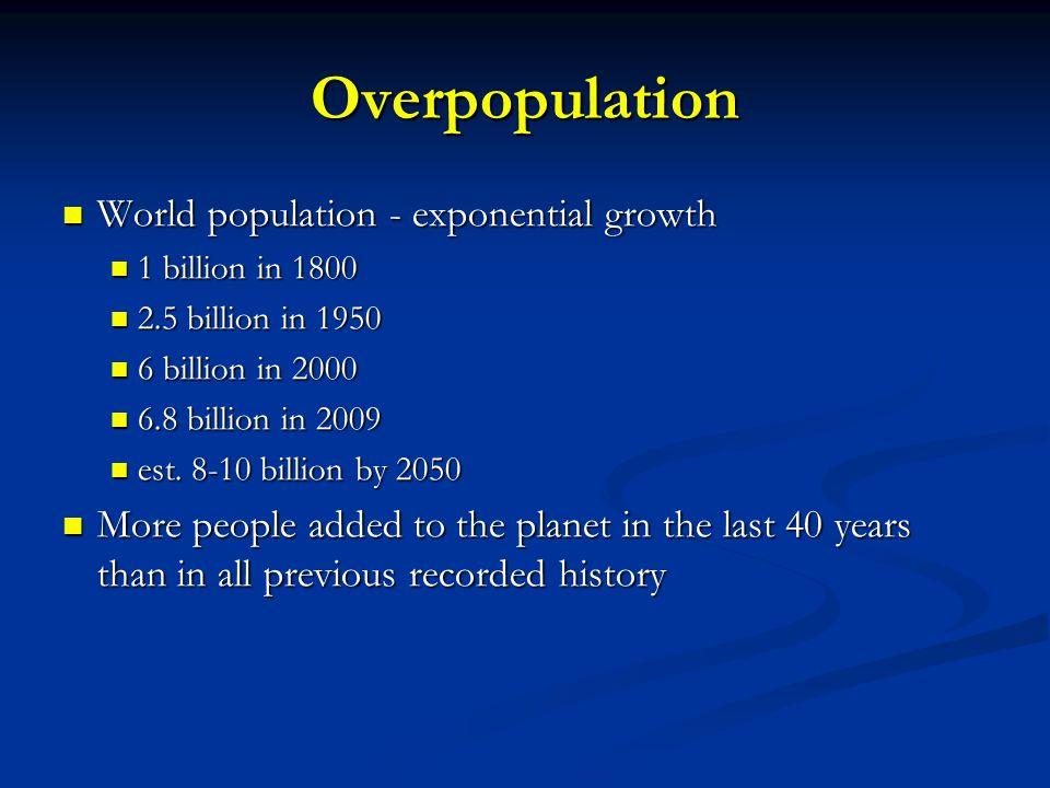 Overpopulation World population - exponential growth World population - exponential growth 1 billion in 1800 1 billion in 1800 2.5 billion in 1950 2.5 billion in 1950 6 billion in 2000 6 billion in 2000 6.8 billion in 2009 6.8 billion in 2009 est.