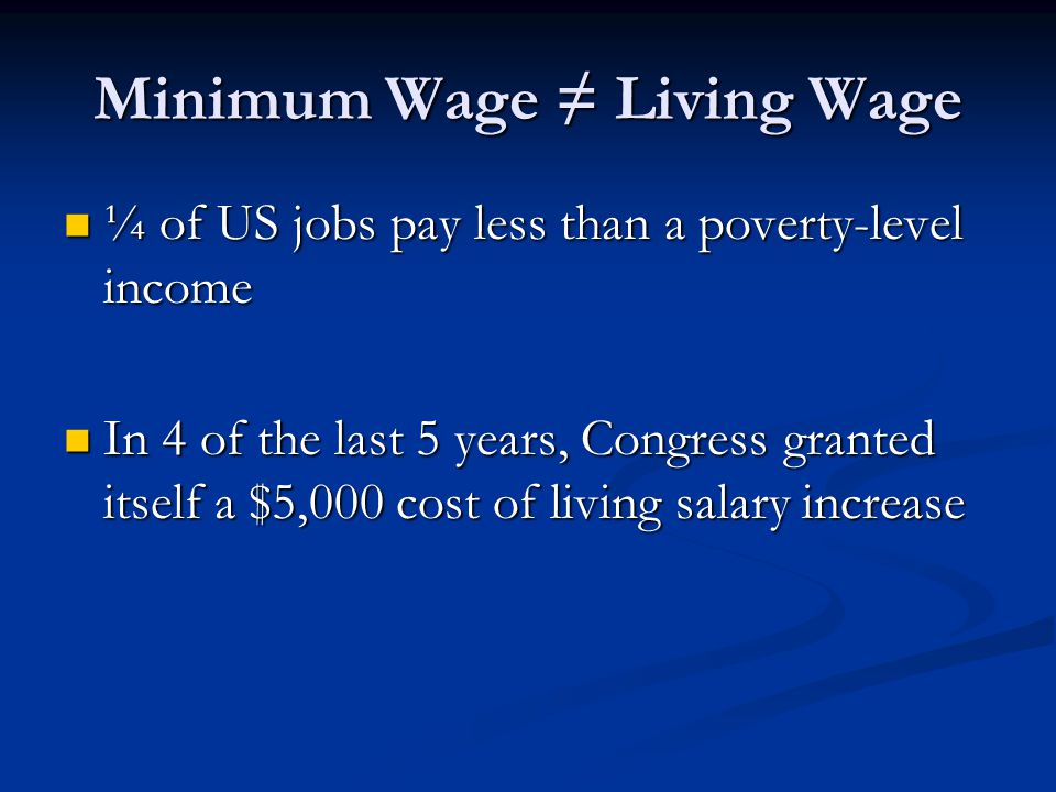 Minimum Wage ≠ Living Wage ¼ of US jobs pay less than a poverty-level income ¼ of US jobs pay less than a poverty-level income In 4 of the last 5 years, Congress granted itself a $5,000 cost of living salary increase In 4 of the last 5 years, Congress granted itself a $5,000 cost of living salary increase