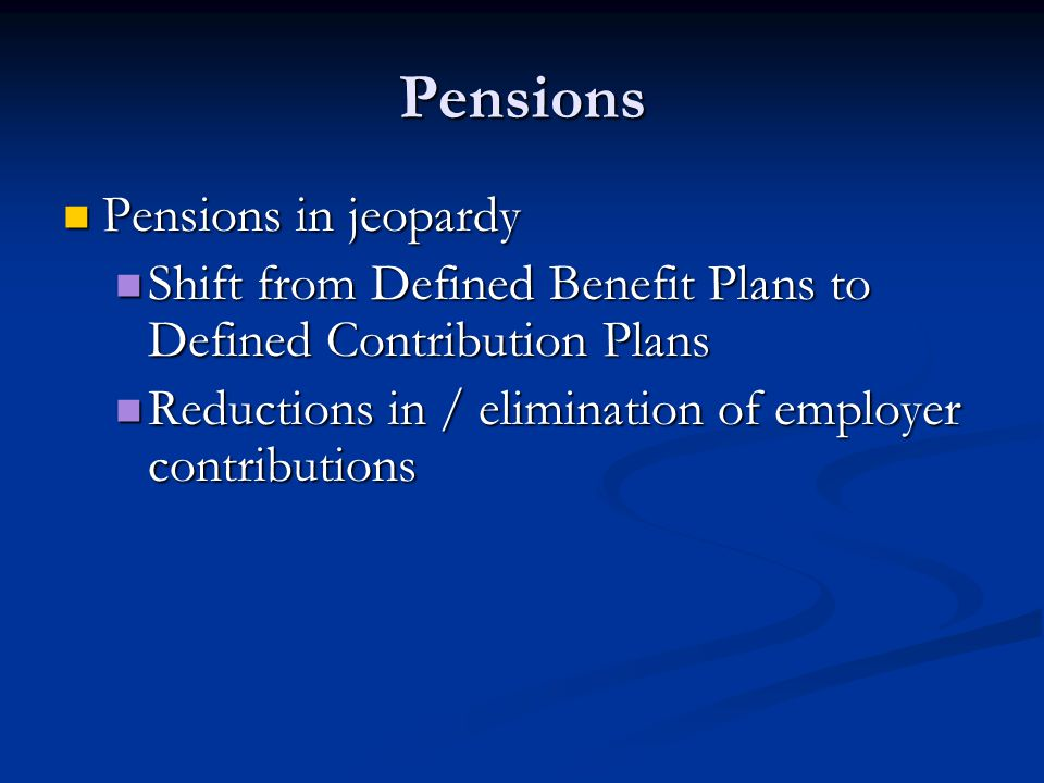 Pensions Pensions in jeopardy Pensions in jeopardy Shift from Defined Benefit Plans to Defined Contribution Plans Shift from Defined Benefit Plans to Defined Contribution Plans Reductions in / elimination of employer contributions Reductions in / elimination of employer contributions