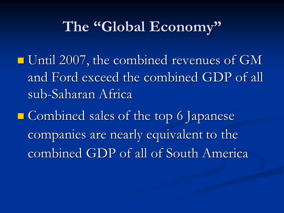 The Global Economy Until 2007, the combined revenues of GM and Ford exceed the combined GDP of all sub-Saharan Africa Until 2007, the combined revenues of GM and Ford exceed the combined GDP of all sub-Saharan Africa Combined sales of the top 6 Japanese companies are nearly equivalent to the combined GDP of all of South America Combined sales of the top 6 Japanese companies are nearly equivalent to the combined GDP of all of South America