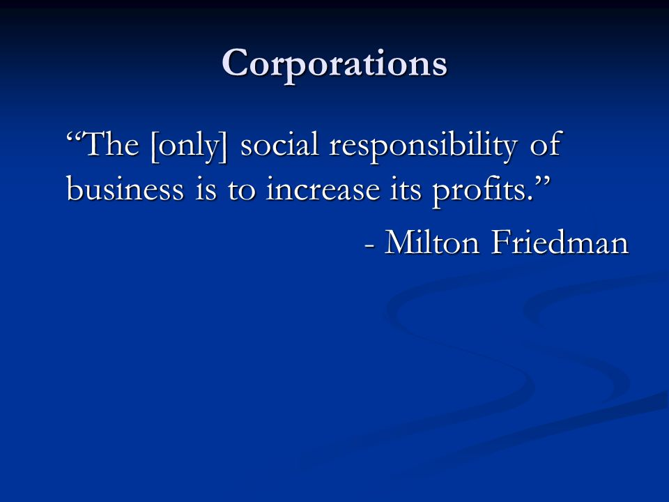 Corporations The [only] social responsibility of business is to increase its profits. - Milton Friedman