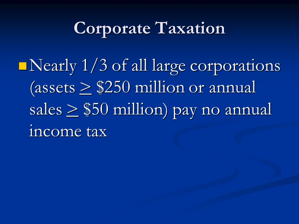 Corporate Taxation Nearly 1/3 of all large corporations (assets > $250 million or annual sales > $50 million) pay no annual income tax Nearly 1/3 of all large corporations (assets > $250 million or annual sales > $50 million) pay no annual income tax