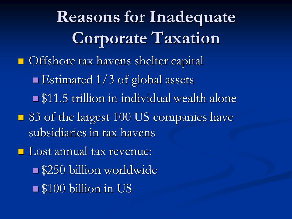 Reasons for Inadequate Corporate Taxation Offshore tax havens shelter capital Offshore tax havens shelter capital Estimated 1/3 of global assets Estimated 1/3 of global assets $11.5 trillion in individual wealth alone $11.5 trillion in individual wealth alone 83 of the largest 100 US companies have subsidiaries in tax havens 83 of the largest 100 US companies have subsidiaries in tax havens Lost annual tax revenue: Lost annual tax revenue: $250 billion worldwide $250 billion worldwide $100 billion in US $100 billion in US