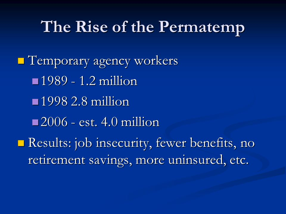 The Rise of the Permatemp Temporary agency workers Temporary agency workers 1989 - 1.2 million 1989 - 1.2 million 1998 2.8 million 1998 2.8 million 2006 - est.